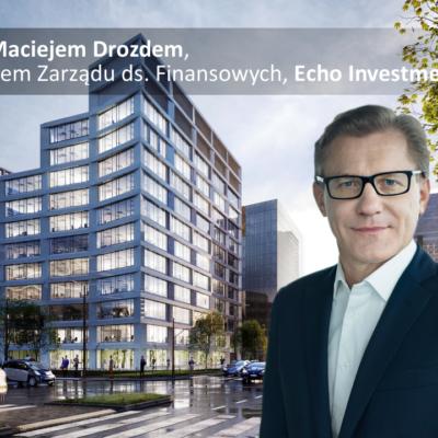 Wywiad z Maciejem Drozdem, Wiceprezesem Zarządu ds. Finansowych, Echo Investment SA
